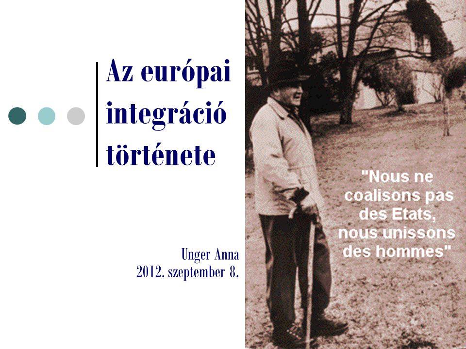 Az európai integráció története Unger Anna 2012. szeptember 8.