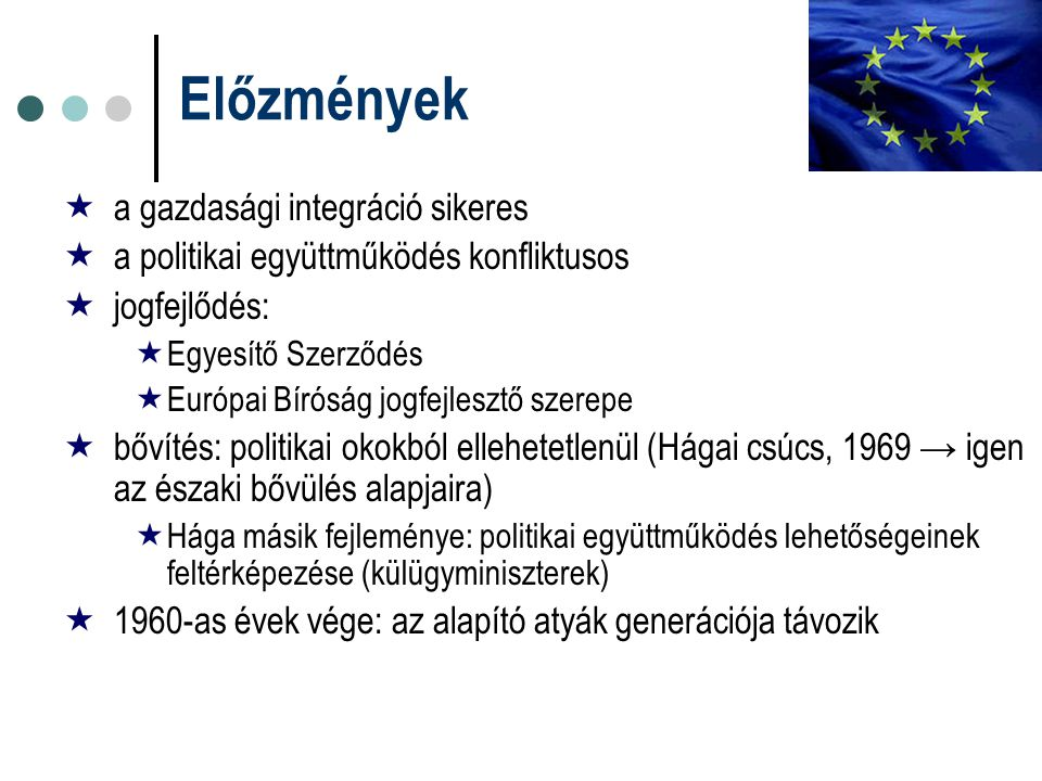 Előzmények  a gazdasági integráció sikeres  a politikai együttműködés konfliktusos  jogfejlődés:  Egyesítő Szerződés  Európai Bíróság jogfejleszt