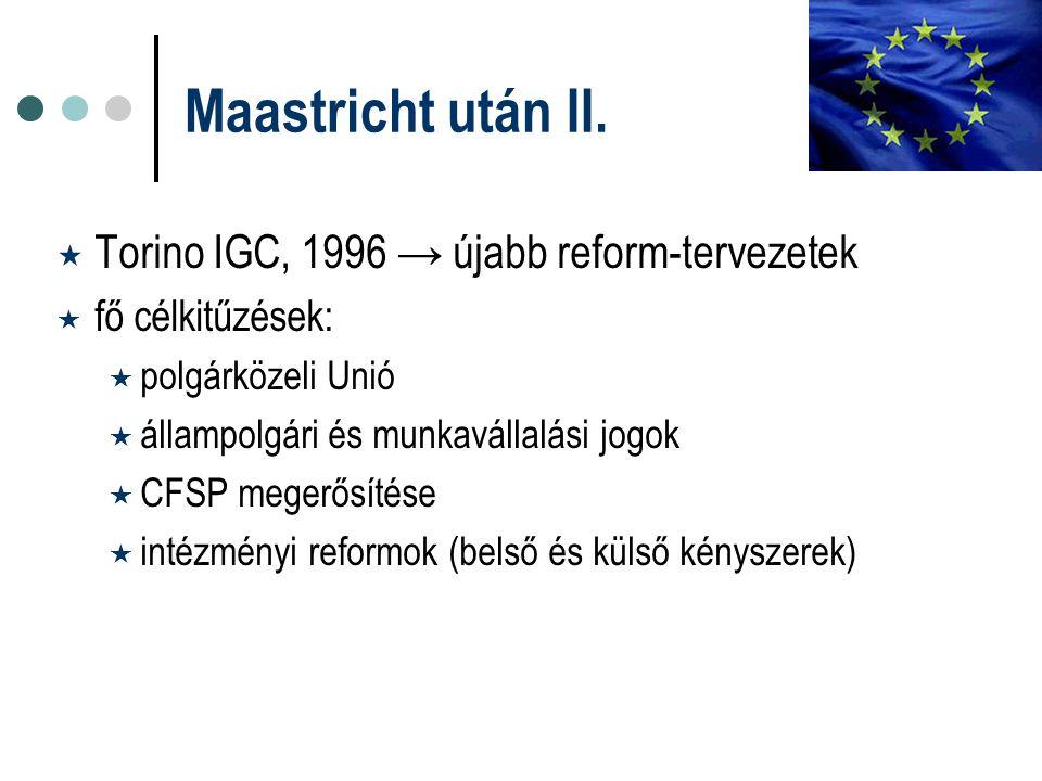 Maastricht után II.  Torino IGC, 1996 → újabb reform-tervezetek  fő célkitűzések:  polgárközeli Unió  állampolgári és munkavállalási jogok  CFSP