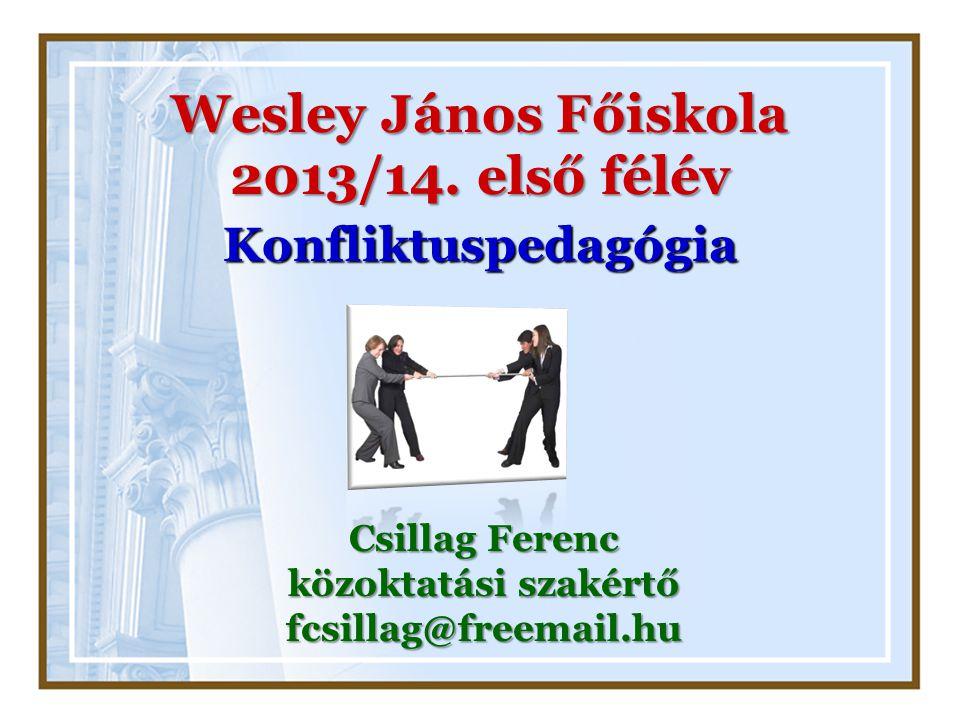 Wesley János Főiskola 2013/14. első félév Konfliktuspedagógia Csillag Ferenc közoktatási szakértő fcsillag@freemail.hu