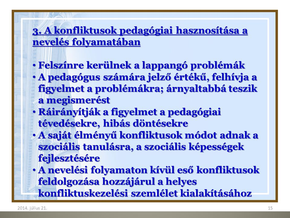 2014. július 21.152014. július 21.15 3. A konfliktusok pedagógiai hasznosítása a nevelés folyamatában Felszínre kerülnek a lappangó problémák Felszínr
