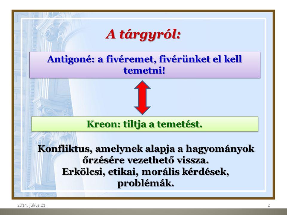 2014. július 21.2 2 A tárgyról: Antigoné: a fivéremet, fivérünket el kell temetni! Kreon: tiltja a temetést. Konfliktus, amelynek alapja a hagyományok