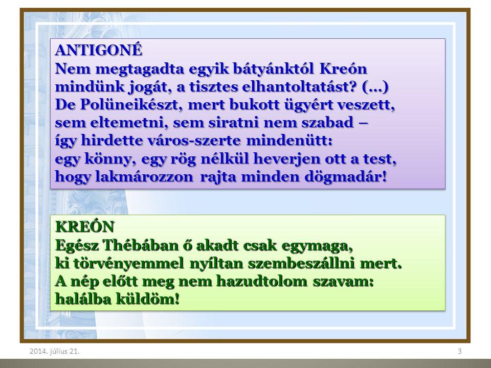 2014. július 21.3 3 ANTIGONÉ Nem megtagadta egyik bátyánktól Kreón mindünk jogát, a tisztes elhantoltatást? (…) De Polüneikészt, mert bukott ügyért ve