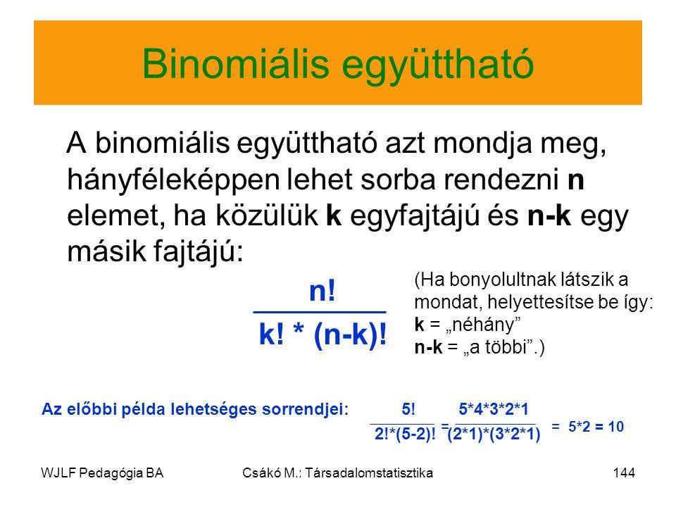 WJLF Pedagógia BACsákó M.: Társadalomstatisztika144 Binomiális együttható A binomiális együttható azt mondja meg, hányféleképpen lehet sorba rendezni n elemet, ha közülük k egyfajtájú és n-k egy másik fajtájú: n.