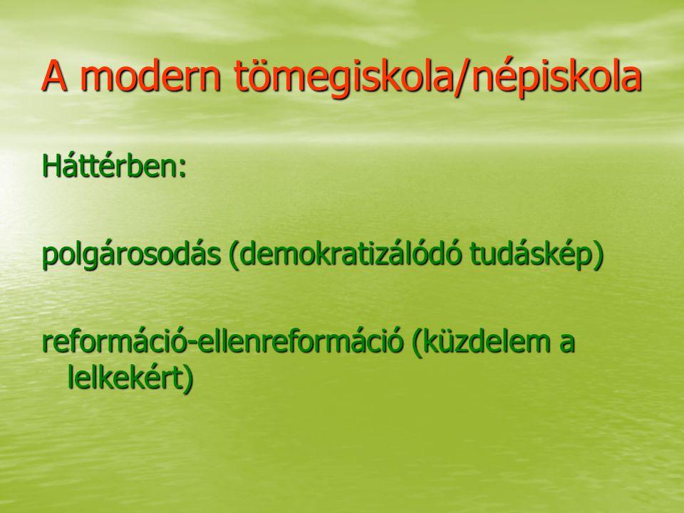 A modern tömegiskola/népiskola Háttérben: polgárosodás (demokratizálódó tudáskép) reformáció-ellenreformáció (küzdelem a lelkekért)