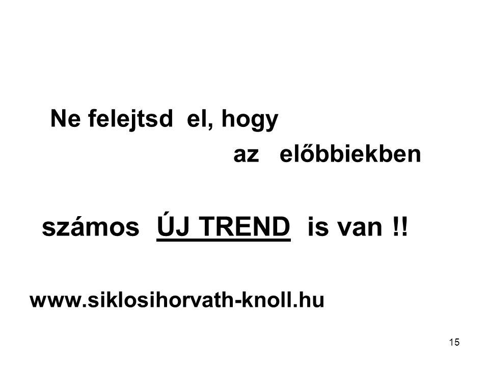 15 Ne felejtsd el, hogy az előbbiekben számos ÚJ TREND is van !! www.siklosihorvath-knoll.hu