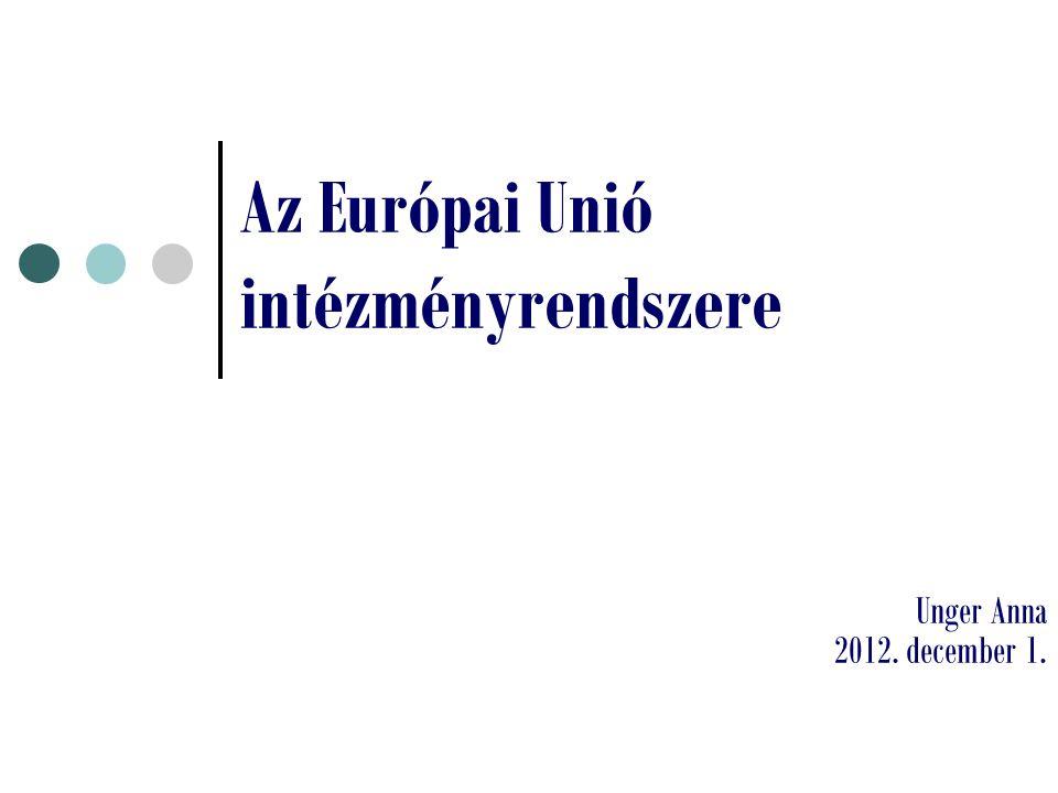 Az Európai Unió intézményrendszere Unger Anna 2012. december 1.