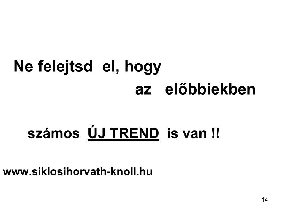 14 Ne felejtsd el, hogy az előbbiekben számos ÚJ TREND is van !! www.siklosihorvath-knoll.hu