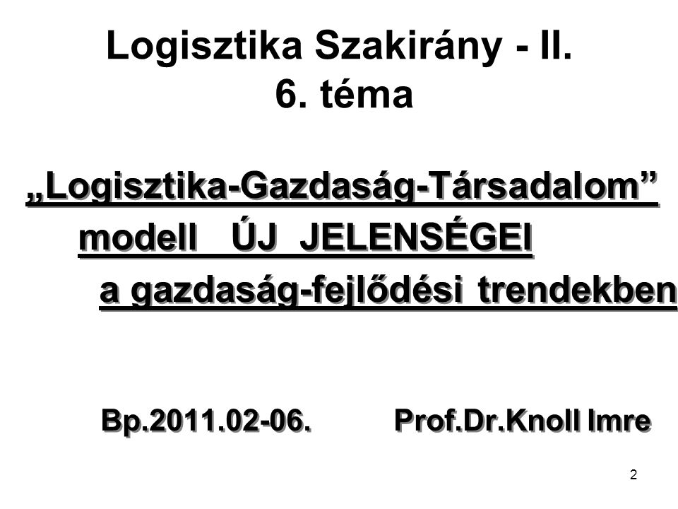 """2 Logisztika Szakirány - II. 6. téma """"Logisztika-Gazdaság-Társadalom"""" modell ÚJ JELENSÉGEI a gazdaság-fejlődési trendekben Bp.2011.02-06. Prof.Dr.Knol"""