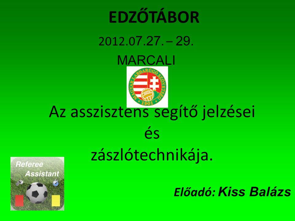 EDZŐTÁBOR 2012.0 7. 27. – 29. MARCALI Az asszisztens segítő jelzései és zászlótechnikája.