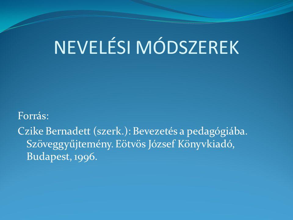 NEVELÉSI MÓDSZEREK Forrás: Czike Bernadett (szerk.): Bevezetés a pedagógiába. Szöveggyűjtemény. Eötvös József Könyvkiadó, Budapest, 1996.