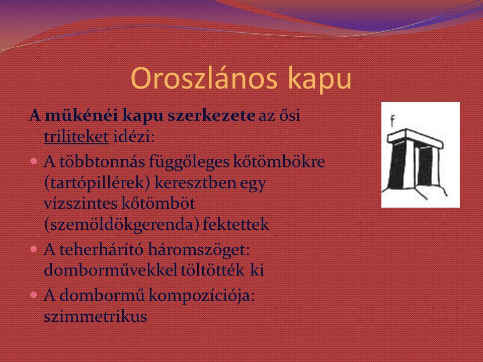 Oroszlános kapu A mükénéi kapu szerkezete az ősi triliteket idézi: A többtonnás függőleges kőtömbökre (tartópillérek) keresztben egy vízszintes kőtömböt (szemöldökgerenda) fektettek A teherhárító háromszöget: domborművekkel töltötték ki A dombormű kompozíciója: szimmetrikus