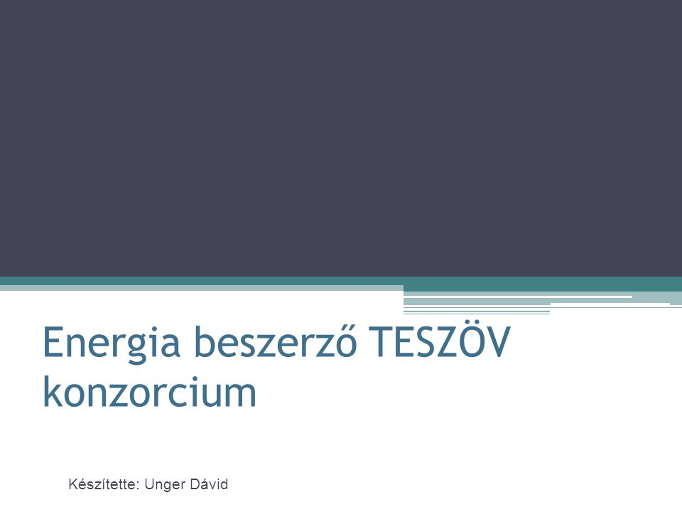 Energia beszerző TESZÖV konzorcium Készítette: Unger Dávid