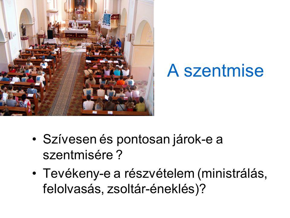 A szentmise Szívesen és pontosan járok-e a szentmisére ? Tevékeny-e a részvételem (ministrálás, felolvasás, zsoltár-éneklés)?