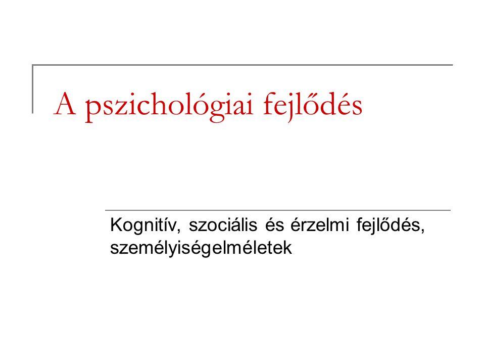 A pszichológiai fejlődés Kognitív, szociális és érzelmi fejlődés, személyiségelméletek