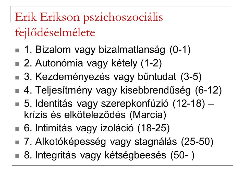 Erik Erikson pszichoszociális fejlődéselmélete 1. Bizalom vagy bizalmatlanság (0-1) 2. Autonómia vagy kétely (1-2) 3. Kezdeményezés vagy bűntudat (3-5