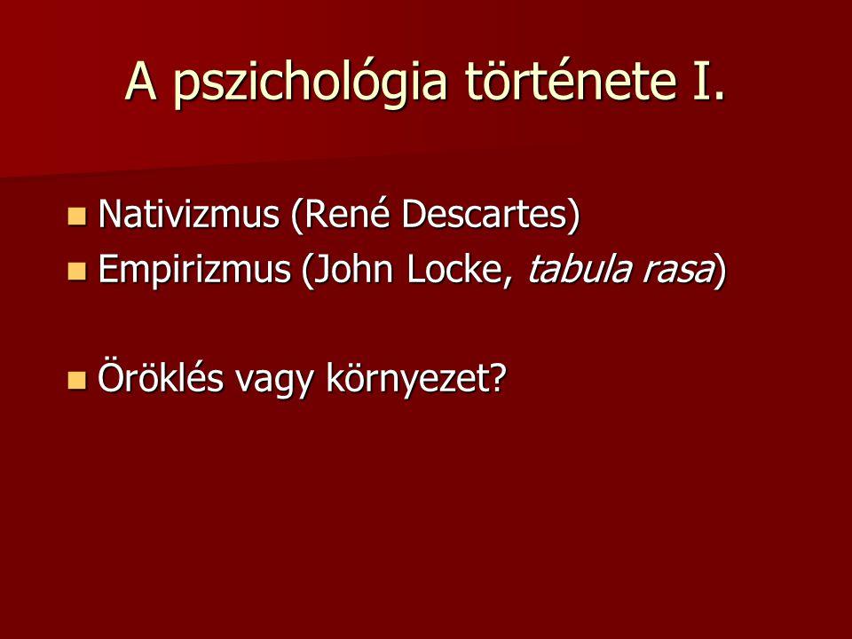 A pszichológia története I. Nativizmus (René Descartes) Nativizmus (René Descartes) Empirizmus (John Locke, tabula rasa) Empirizmus (John Locke, tabul
