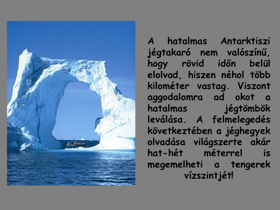 A hatalmas Antarktiszi jégtakaró nem valószínű, hogy rövid időn belül elolvad, hiszen néhol több kilométer vastag. Viszont aggodalomra ad okot a hatal