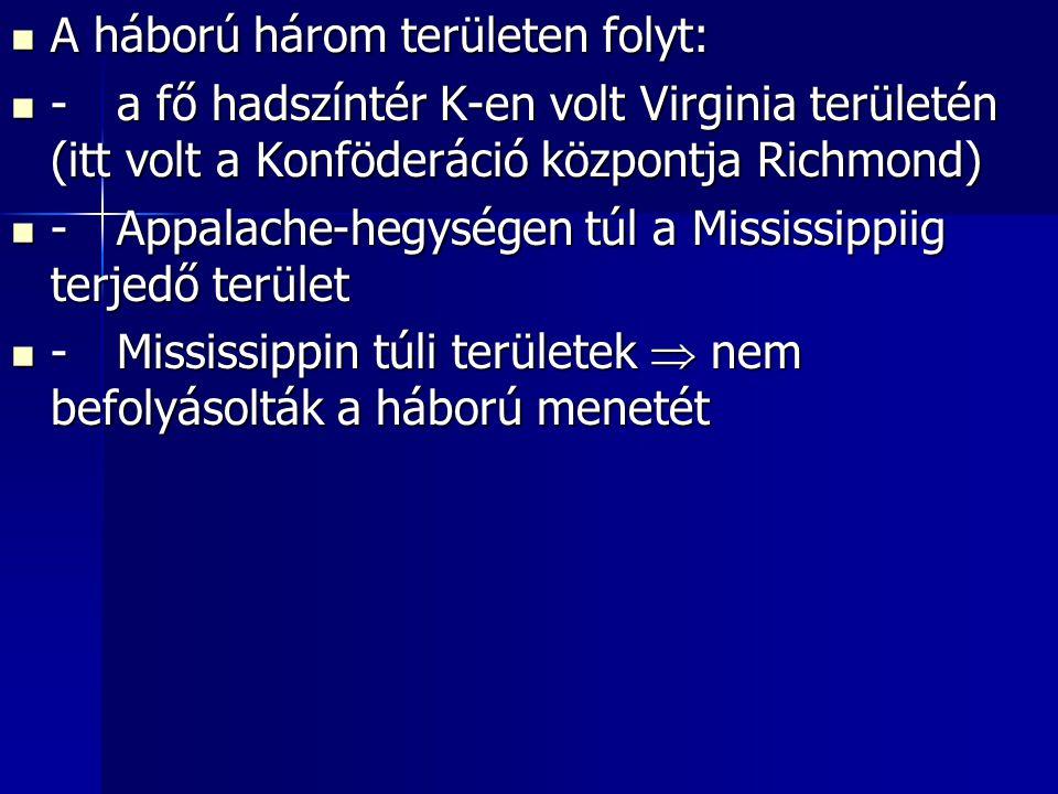 A háború három területen folyt: A háború három területen folyt: -a fő hadszíntér K-en volt Virginia területén (itt volt a Konföderáció központja Richmond) -a fő hadszíntér K-en volt Virginia területén (itt volt a Konföderáció központja Richmond) -Appalache-hegységen túl a Mississippiig terjedő terület -Appalache-hegységen túl a Mississippiig terjedő terület -Mississippin túli területek  nem befolyásolták a háború menetét -Mississippin túli területek  nem befolyásolták a háború menetét