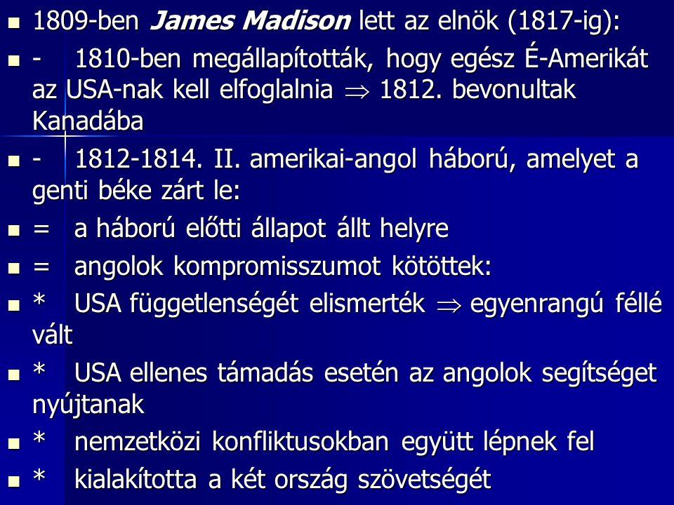 1809-ben James Madison lett az elnök (1817-ig): 1809-ben James Madison lett az elnök (1817-ig): -1810-ben megállapították, hogy egész É-Amerikát az USA-nak kell elfoglalnia  1812.