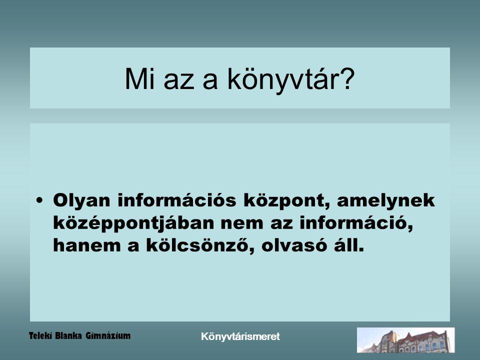 Teleki Blanka Gimnázium Könyvtárismeret Mi az a könyvtár? Olyan információs központ, amelynek középpontjában nem az információ, hanem a kölcsönző, olv