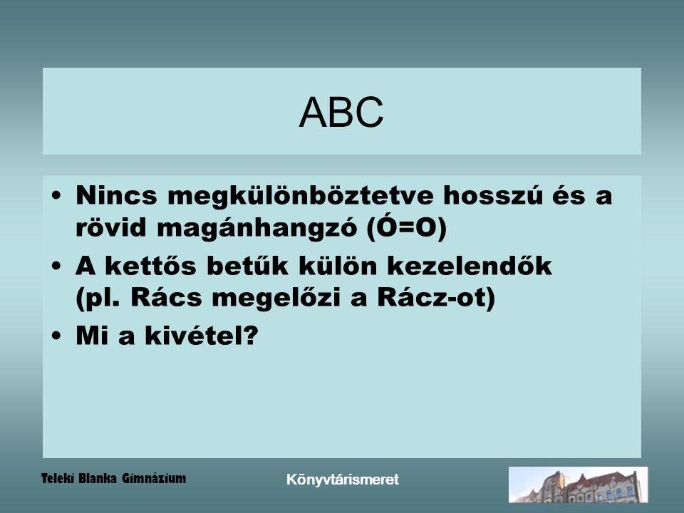 Teleki Blanka Gimnázium Könyvtárismeret ABC Nincs megkülönböztetve hosszú és a rövid magánhangzó (Ó=O) A kettős betűk külön kezelendők (pl. Rács megel