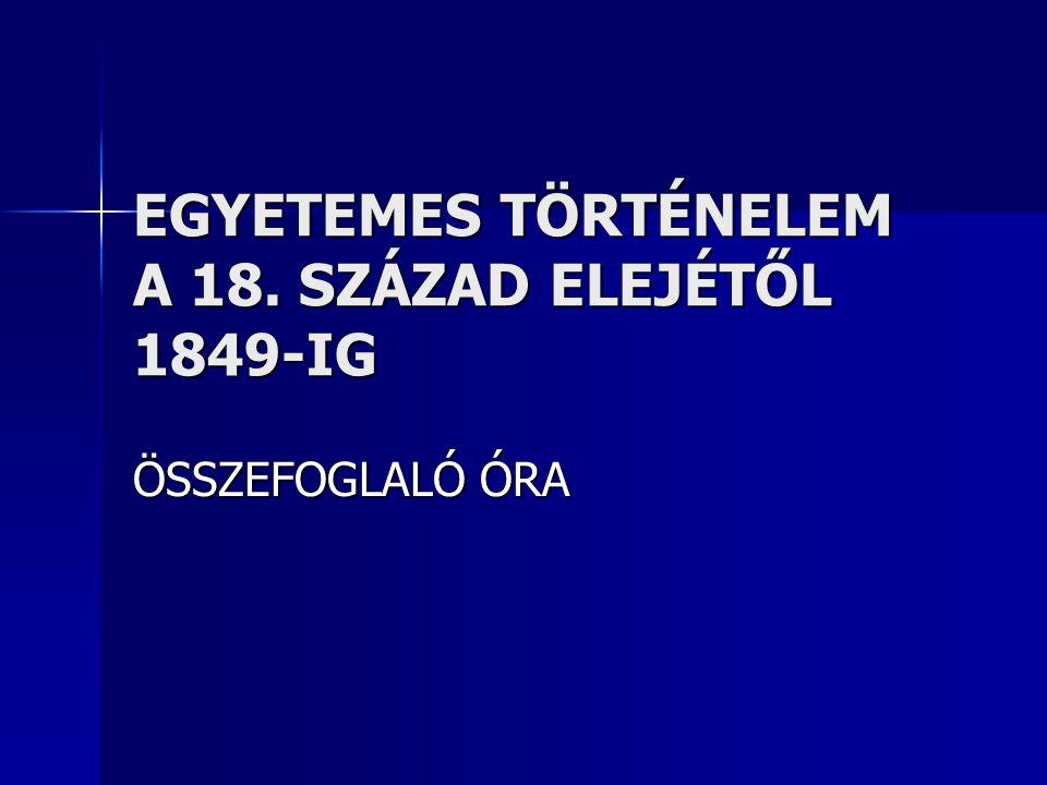 EGYETEMES TÖRTÉNELEM A 18. SZÁZAD ELEJÉTŐL 1849-IG ÖSSZEFOGLALÓ ÓRA