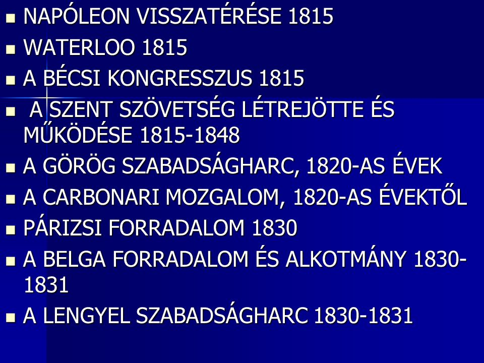 NAPÓLEON VISSZATÉRÉSE 1815 NAPÓLEON VISSZATÉRÉSE 1815 WATERLOO 1815 WATERLOO 1815 A BÉCSI KONGRESSZUS 1815 A BÉCSI KONGRESSZUS 1815 A SZENT SZÖVETSÉG LÉTREJÖTTE ÉS MŰKÖDÉSE 1815-1848 A SZENT SZÖVETSÉG LÉTREJÖTTE ÉS MŰKÖDÉSE 1815-1848 A GÖRÖG SZABADSÁGHARC, 1820-AS ÉVEK A GÖRÖG SZABADSÁGHARC, 1820-AS ÉVEK A CARBONARI MOZGALOM, 1820-AS ÉVEKTŐL A CARBONARI MOZGALOM, 1820-AS ÉVEKTŐL PÁRIZSI FORRADALOM 1830 PÁRIZSI FORRADALOM 1830 A BELGA FORRADALOM ÉS ALKOTMÁNY 1830- 1831 A BELGA FORRADALOM ÉS ALKOTMÁNY 1830- 1831 A LENGYEL SZABADSÁGHARC 1830-1831 A LENGYEL SZABADSÁGHARC 1830-1831
