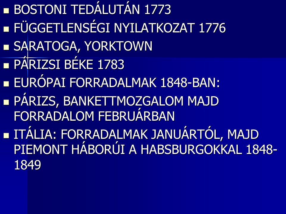 BOSTONI TEDÁLUTÁN 1773 BOSTONI TEDÁLUTÁN 1773 FÜGGETLENSÉGI NYILATKOZAT 1776 FÜGGETLENSÉGI NYILATKOZAT 1776 SARATOGA, YORKTOWN SARATOGA, YORKTOWN PÁRIZSI BÉKE 1783 PÁRIZSI BÉKE 1783 EURÓPAI FORRADALMAK 1848-BAN: EURÓPAI FORRADALMAK 1848-BAN: PÁRIZS, BANKETTMOZGALOM MAJD FORRADALOM FEBRUÁRBAN PÁRIZS, BANKETTMOZGALOM MAJD FORRADALOM FEBRUÁRBAN ITÁLIA: FORRADALMAK JANUÁRTÓL, MAJD PIEMONT HÁBORÚI A HABSBURGOKKAL 1848- 1849 ITÁLIA: FORRADALMAK JANUÁRTÓL, MAJD PIEMONT HÁBORÚI A HABSBURGOKKAL 1848- 1849
