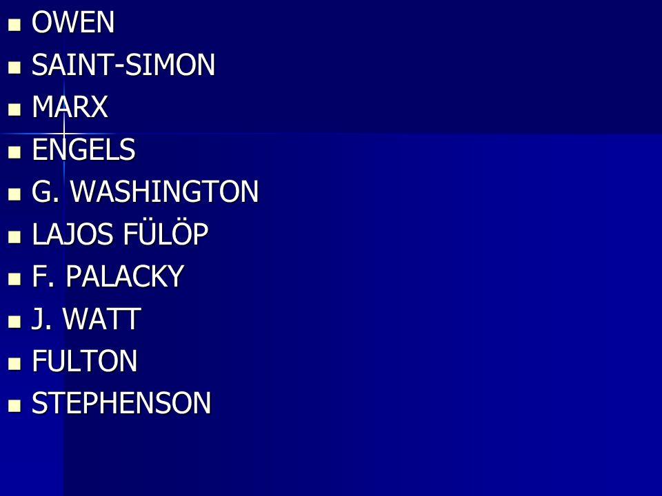 OWEN OWEN SAINT-SIMON SAINT-SIMON MARX MARX ENGELS ENGELS G. WASHINGTON G. WASHINGTON LAJOS FÜLÖP LAJOS FÜLÖP F. PALACKY F. PALACKY J. WATT J. WATT FU