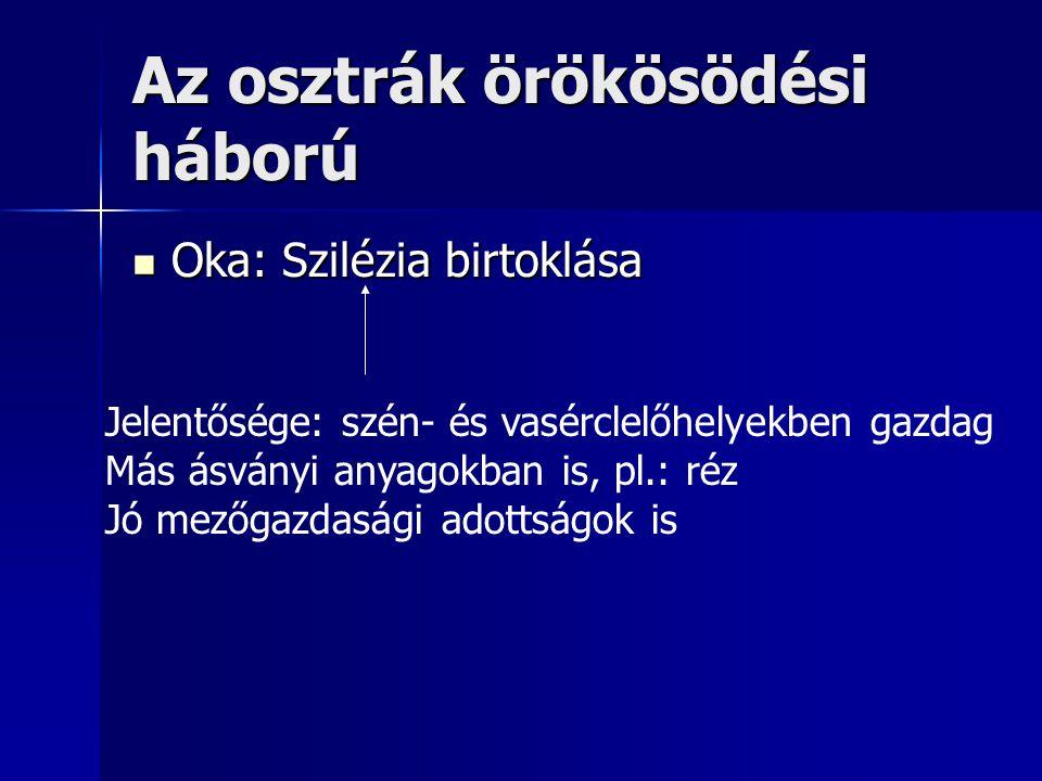 Az osztrák örökösödési háború Oka: Szilézia birtoklása Oka: Szilézia birtoklása Jelentősége: szén- és vasérclelőhelyekben gazdag Más ásványi anyagokba