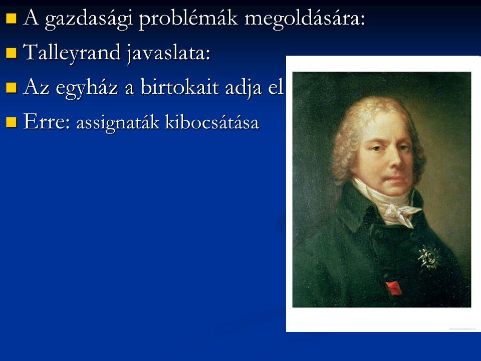 A gazdasági problémák megoldására: A gazdasági problémák megoldására: Talleyrand javaslata: Talleyrand javaslata: Az egyház a birtokait adja el Az egy