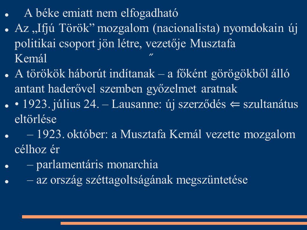 """A béke emiatt nem elfogadható Az """"Ifjú Török mozgalom (nacionalista) nyomdokain új politikai csoport jön létre, vezetője Musztafa Kemál ̋ A törökök háborút indítanak – a főként görögökből álló antant haderővel szemben győzelmet aratnak 1923."""