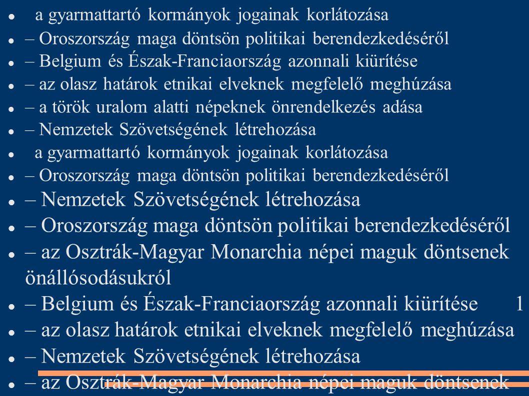 a gyarmattartó kormányok jogainak korlátozása – Oroszország maga döntsön politikai berendezkedéséről – Belgium és Észak-Franciaország azonnali kiürítése – az olasz határok etnikai elveknek megfelelő meghúzása – a török uralom alatti népeknek önrendelkezés adása – Nemzetek Szövetségének létrehozása a gyarmattartó kormányok jogainak korlátozása – Oroszország maga döntsön politikai berendezkedéséről – Nemzetek Szövetségének létrehozása – Oroszország maga döntsön politikai berendezkedéséről – az Osztrák-Magyar Monarchia népei maguk döntsenek önállósodásukról – Belgium és Észak-Franciaország azonnali kiürítése 1 – az olasz határok etnikai elveknek megfelelő meghúzása – Nemzetek Szövetségének létrehozása – az Osztrák-Magyar Monarchia népei maguk döntsenek önálló- sodásukról – Belgium és Észak-Franciaország azonnali kiürítése 1 – az olasz határok etnikai elveknek megfelelo meghúzása ̋ – a török uralom alatti népeknek önrendelkezés adása – önálló, független Lengyelország megteremtése – Nemzetek Szövetségének létrehozása a gyarmattartó kormányok jogainak korlátozása – Oroszország maga döntsön politikai berendezkedésérol ̋ – az Osztrák-Magyar Monarchia népei maguk döntsenek önálló- sodásukról – Belgium és Észak-Franciaország azonnali kiürítése 1 – az olasz határok etnikai elveknek megfelelo meghúzása ̋ – a török uralom alatti népeknek önrendelkezés adása – önálló, független Lengyelország megteremtése – Nemzetek Szövetségének létrehozása