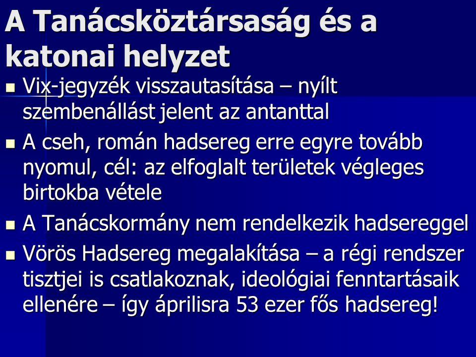 A Tanácsköztársaság és a katonai helyzet Vix-jegyzék visszautasítása – nyílt szembenállást jelent az antanttal Vix-jegyzék visszautasítása – nyílt szembenállást jelent az antanttal A cseh, román hadsereg erre egyre tovább nyomul, cél: az elfoglalt területek végleges birtokba vétele A cseh, román hadsereg erre egyre tovább nyomul, cél: az elfoglalt területek végleges birtokba vétele A Tanácskormány nem rendelkezik hadsereggel A Tanácskormány nem rendelkezik hadsereggel Vörös Hadsereg megalakítása – a régi rendszer tisztjei is csatlakoznak, ideológiai fenntartásaik ellenére – így áprilisra 53 ezer fős hadsereg.