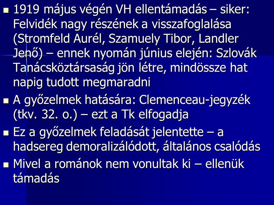 1919 május végén VH ellentámadás – siker: Felvidék nagy részének a visszafoglalása (Stromfeld Aurél, Szamuely Tibor, Landler Jenő) – ennek nyomán június elején: Szlovák Tanácsköztársaság jön létre, mindössze hat napig tudott megmaradni 1919 május végén VH ellentámadás – siker: Felvidék nagy részének a visszafoglalása (Stromfeld Aurél, Szamuely Tibor, Landler Jenő) – ennek nyomán június elején: Szlovák Tanácsköztársaság jön létre, mindössze hat napig tudott megmaradni A győzelmek hatására: Clemenceau-jegyzék (tkv.