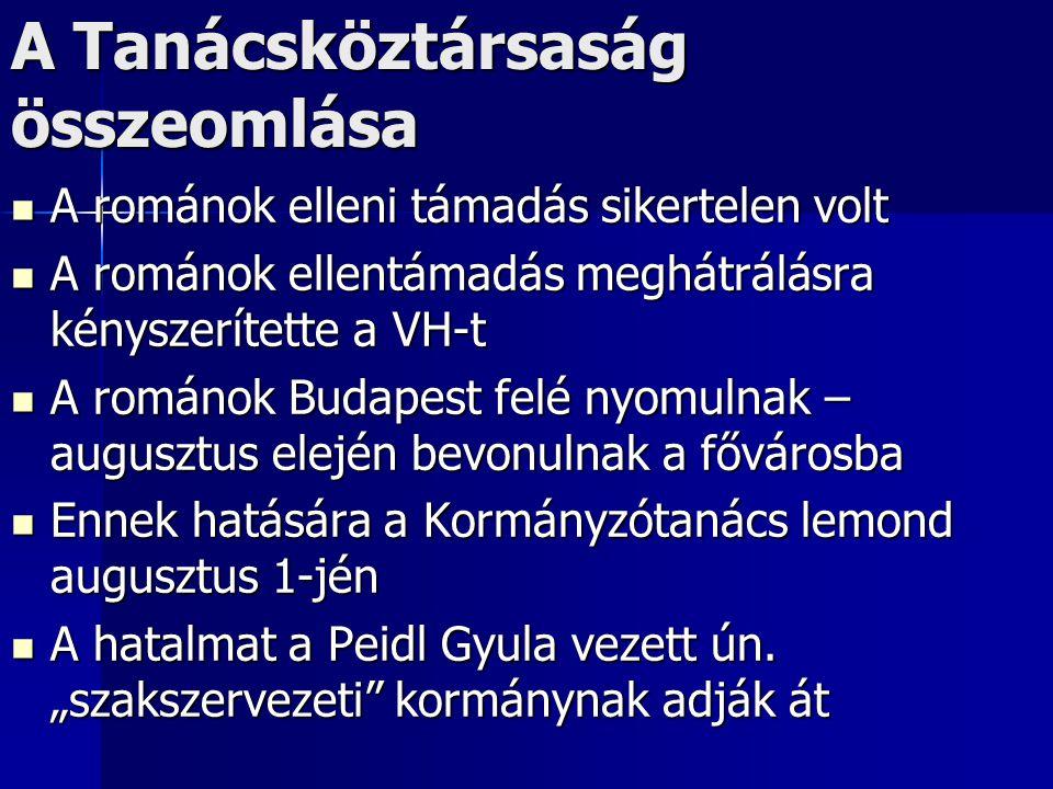 A Tanácsköztársaság összeomlása A románok elleni támadás sikertelen volt A románok elleni támadás sikertelen volt A románok ellentámadás meghátrálásra kényszerítette a VH-t A románok ellentámadás meghátrálásra kényszerítette a VH-t A románok Budapest felé nyomulnak – augusztus elején bevonulnak a fővárosba A románok Budapest felé nyomulnak – augusztus elején bevonulnak a fővárosba Ennek hatására a Kormányzótanács lemond augusztus 1-jén Ennek hatására a Kormányzótanács lemond augusztus 1-jén A hatalmat a Peidl Gyula vezett ún.