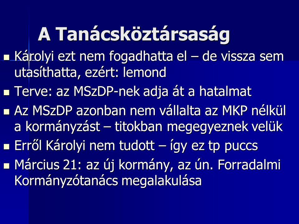 A Tanácsköztársaság Károlyi ezt nem fogadhatta el – de vissza sem utasíthatta, ezért: lemond Károlyi ezt nem fogadhatta el – de vissza sem utasíthatta, ezért: lemond Terve: az MSzDP-nek adja át a hatalmat Terve: az MSzDP-nek adja át a hatalmat Az MSzDP azonban nem vállalta az MKP nélkül a kormányzást – titokban megegyeznek velük Az MSzDP azonban nem vállalta az MKP nélkül a kormányzást – titokban megegyeznek velük Erről Károlyi nem tudott – így ez tp puccs Erről Károlyi nem tudott – így ez tp puccs Március 21: az új kormány, az ún.