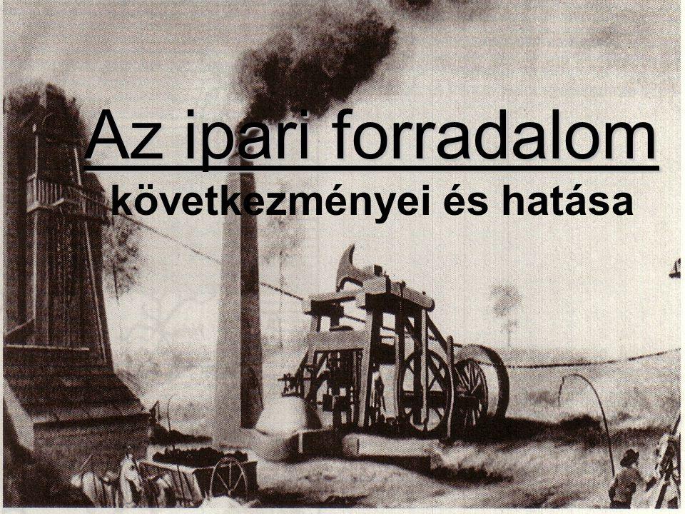 Az ipari forradalom Az ipari forradalom következményei és hatása
