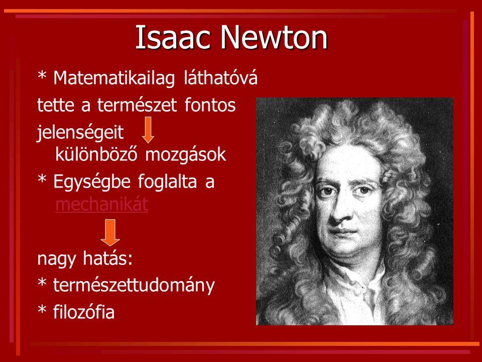 Isaac Newton * Matematikailag láthatóvá tette a természet fontos jelenségeit különböző mozgások * Egységbe foglalta a mechanikát mechanikát nagy hatás