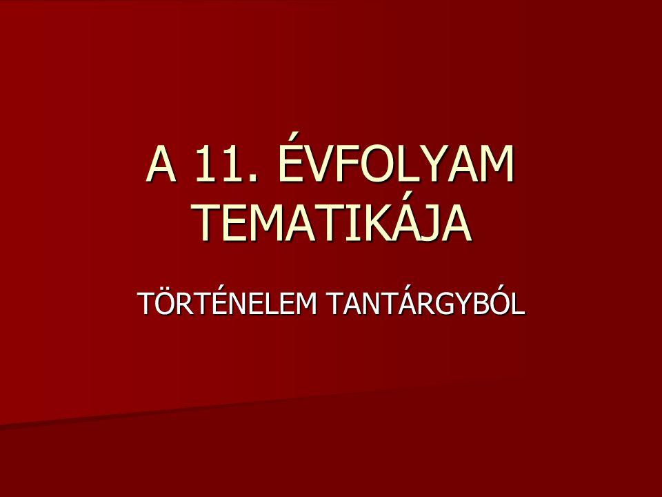 A 11. ÉVFOLYAM TEMATIKÁJA TÖRTÉNELEM TANTÁRGYBÓL
