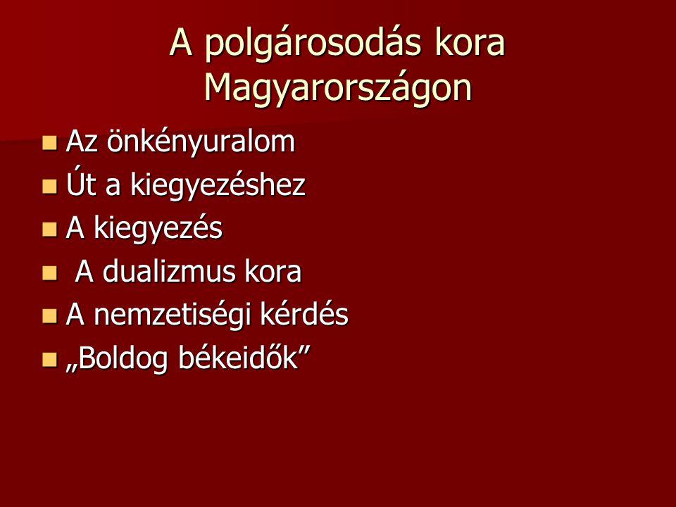 """A polgárosodás kora Magyarországon Az önkényuralom Az önkényuralom Út a kiegyezéshez Út a kiegyezéshez A kiegyezés A kiegyezés A dualizmus kora A dualizmus kora A nemzetiségi kérdés A nemzetiségi kérdés """"Boldog békeidők """"Boldog békeidők"""