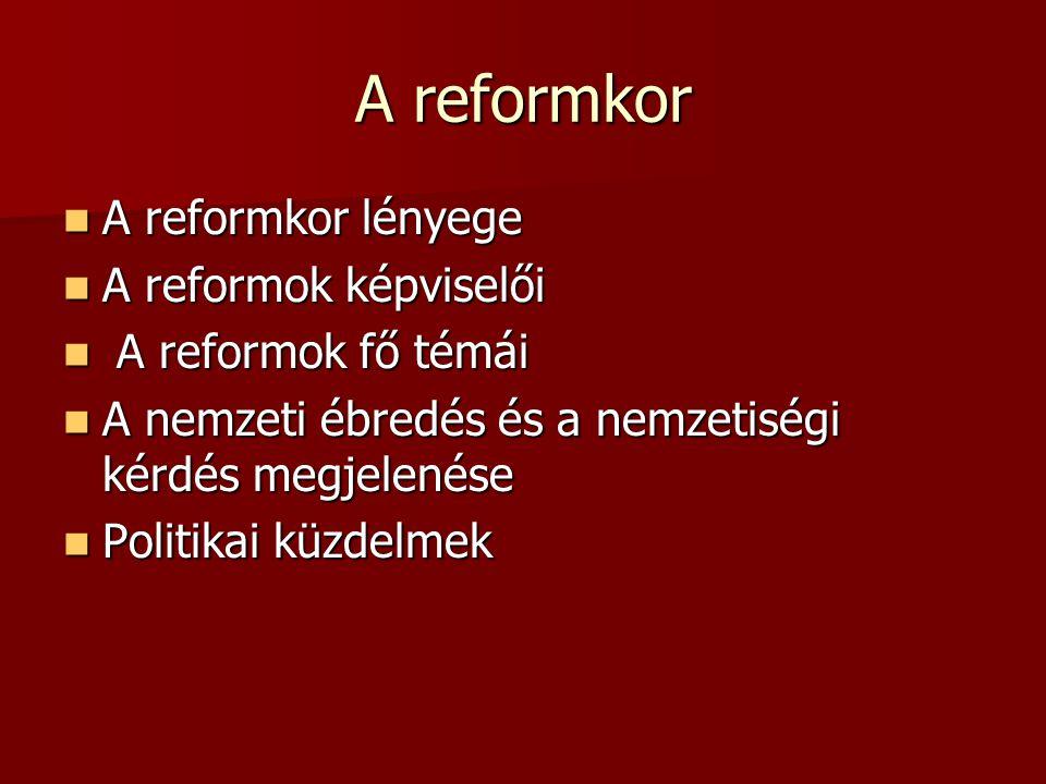 A reformkor A reformkor lényege A reformkor lényege A reformok képviselői A reformok képviselői A reformok fő témái A reformok fő témái A nemzeti ébredés és a nemzetiségi kérdés megjelenése A nemzeti ébredés és a nemzetiségi kérdés megjelenése Politikai küzdelmek Politikai küzdelmek