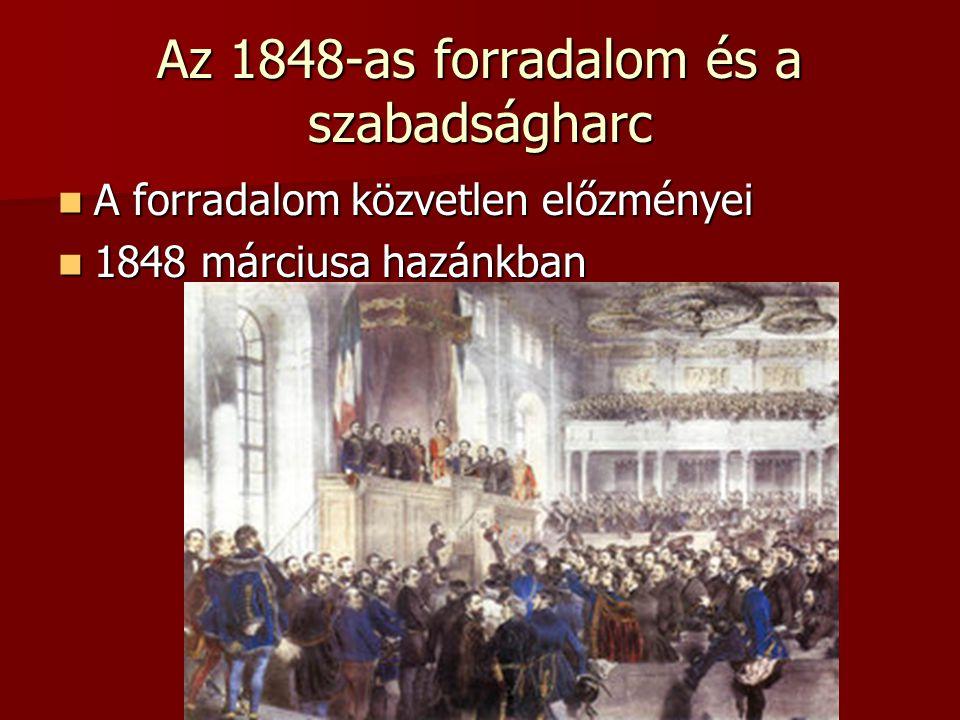 Az 1848-as forradalom és a szabadságharc A forradalom közvetlen előzményei A forradalom közvetlen előzményei 1848 márciusa hazánkban 1848 márciusa haz