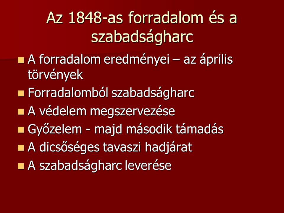 Az 1848-as forradalom és a szabadságharc A forradalom eredményei – az április törvények A forradalom eredményei – az április törvények Forradalomból szabadságharc Forradalomból szabadságharc A védelem megszervezése A védelem megszervezése Győzelem - majd második támadás Győzelem - majd második támadás A dicsőséges tavaszi hadjárat A dicsőséges tavaszi hadjárat A szabadságharc leverése A szabadságharc leverése
