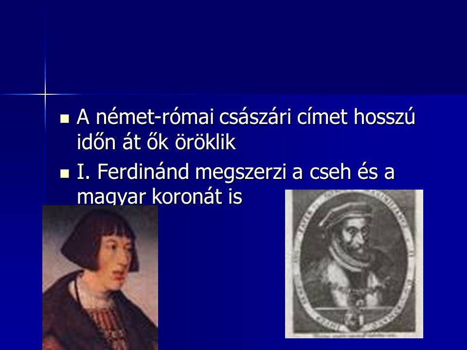 A német-római császári címet hosszú időn át ők öröklik A német-római császári címet hosszú időn át ők öröklik I. Ferdinánd megszerzi a cseh és a magya
