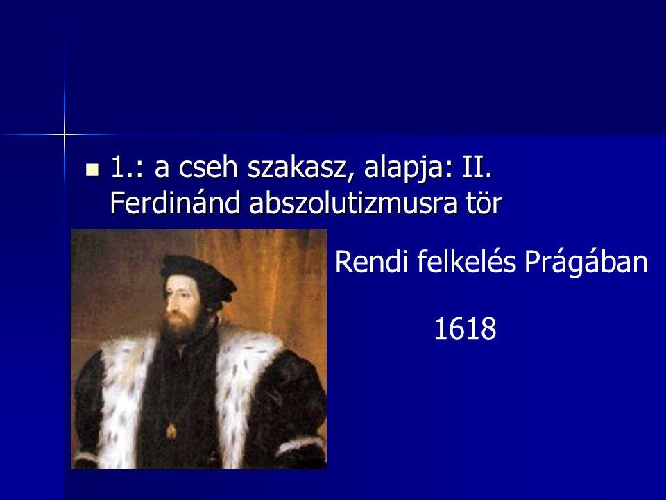 1.: a cseh szakasz, alapja: II. Ferdinánd abszolutizmusra tör 1.: a cseh szakasz, alapja: II. Ferdinánd abszolutizmusra tör Rendi felkelés Prágában 16