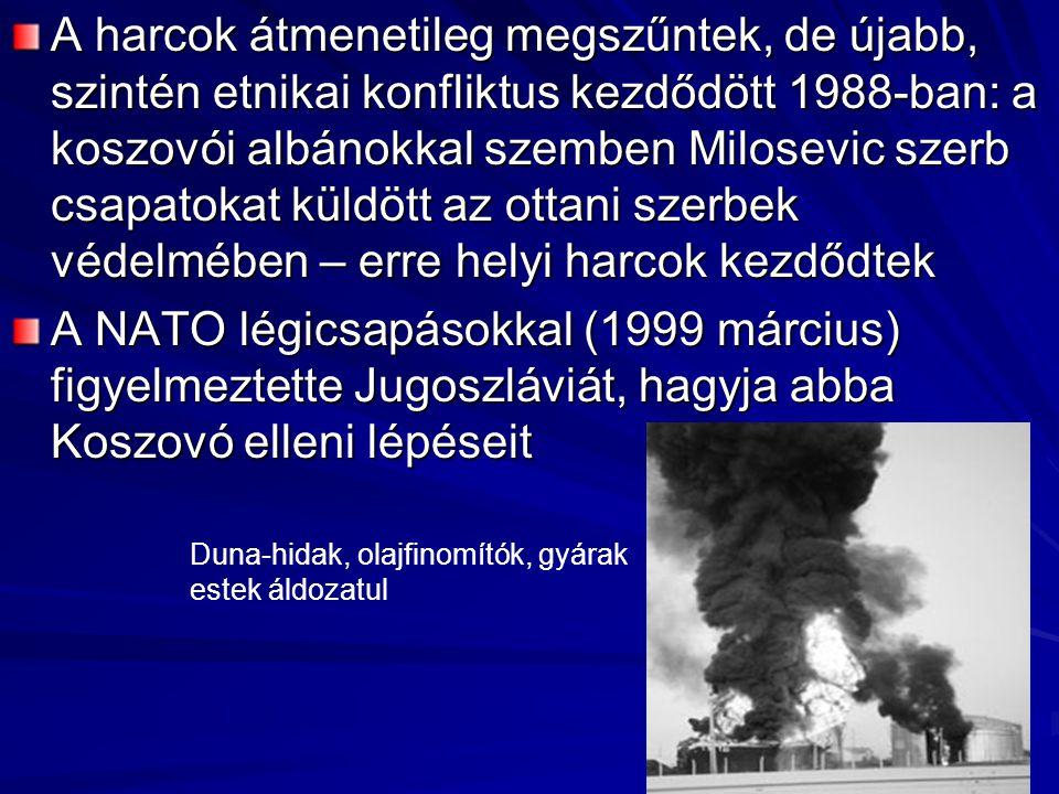 A harcok átmenetileg megszűntek, de újabb, szintén etnikai konfliktus kezdődött 1988-ban: a koszovói albánokkal szemben Milosevic szerb csapatokat küldött az ottani szerbek védelmében – erre helyi harcok kezdődtek A NATO légicsapásokkal (1999 március) figyelmeztette Jugoszláviát, hagyja abba Koszovó elleni lépéseit Duna-hidak, olajfinomítók, gyárak estek áldozatul