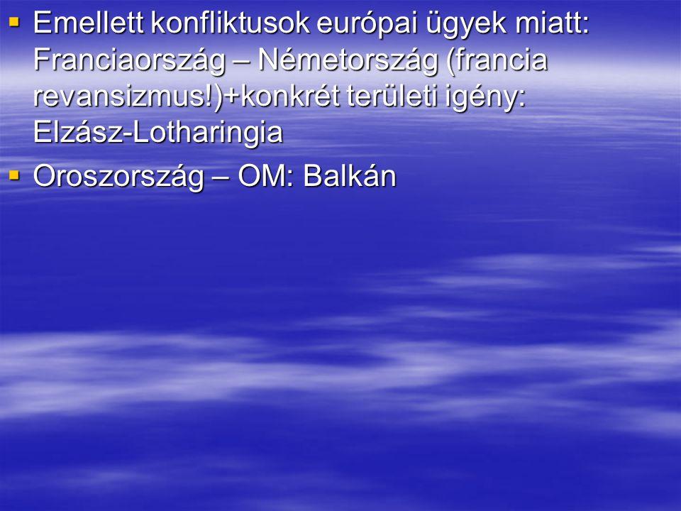  Emellett konfliktusok európai ügyek miatt: Franciaország – Németország (francia revansizmus!)+konkrét területi igény: Elzász-Lotharingia  Oroszorsz