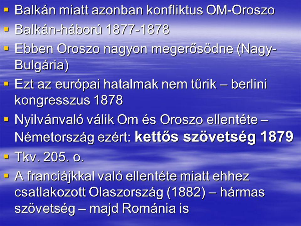  Balkán miatt azonban konfliktus OM-Oroszo  Balkán-háború 1877-1878  Ebben Oroszo nagyon megerősödne (Nagy- Bulgária)  Ezt az európai hatalmak nem